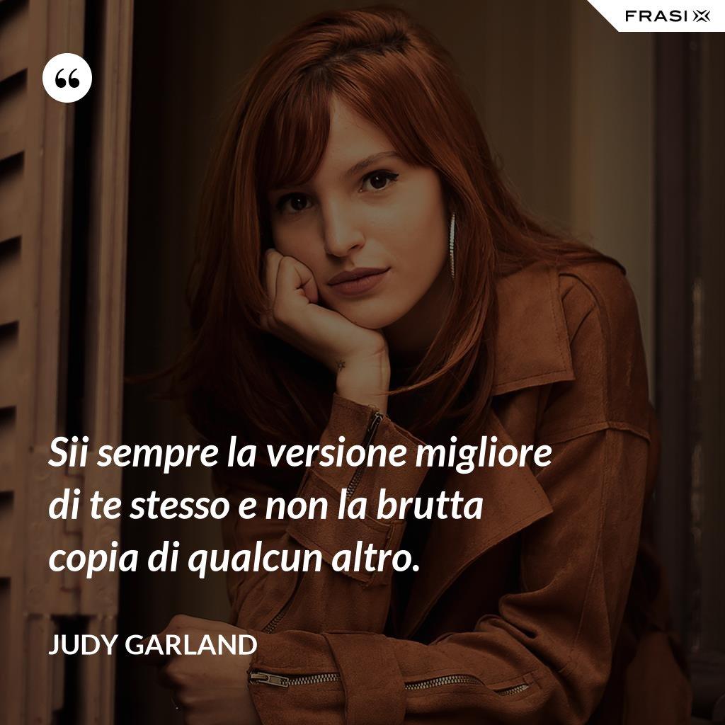 Sii sempre la versione migliore di te stesso e non la brutta copia di qualcun altro. - Judy Garland