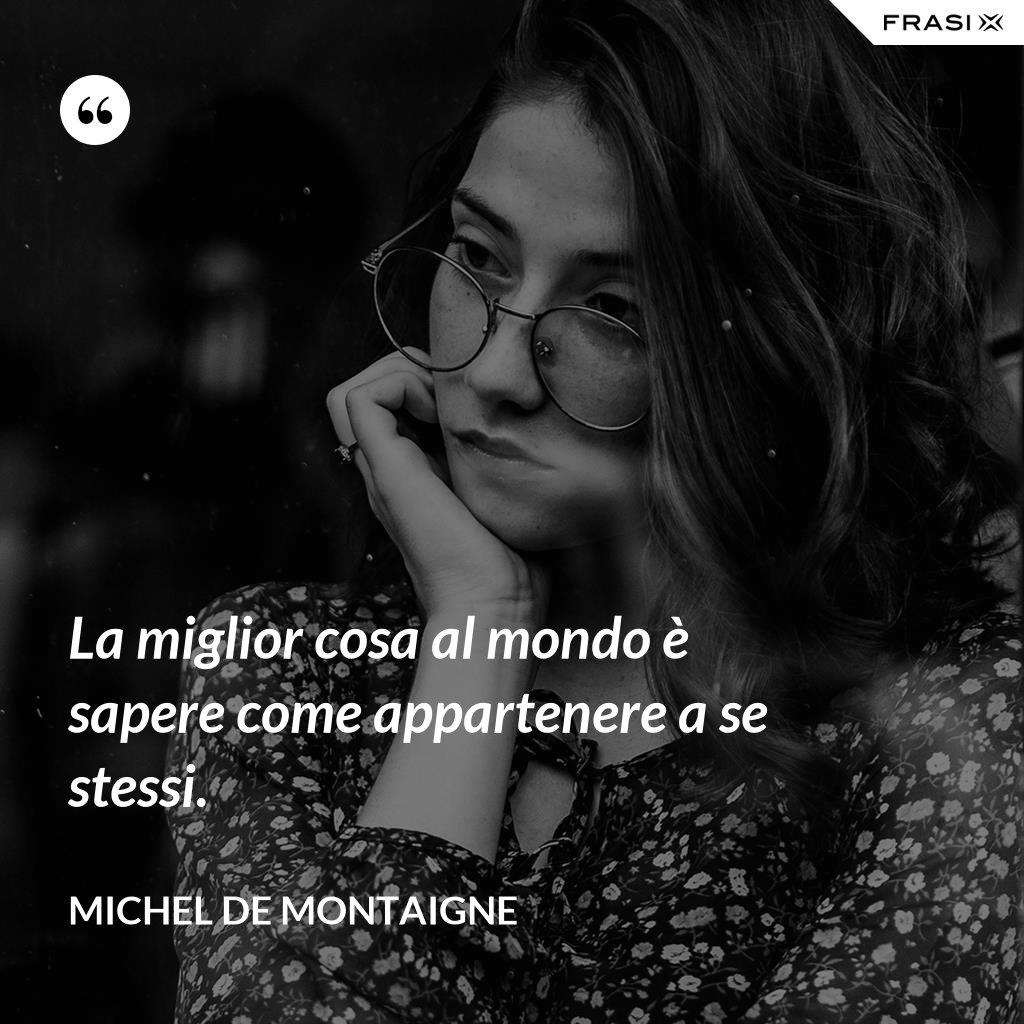 La miglior cosa al mondo è sapere come appartenere a se stessi. - Michel de Montaigne
