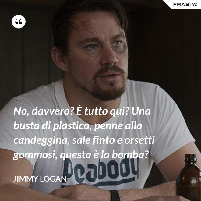 No, davvero? È tutto qui? Una busta di plastica, penne alla candeggina, sale finto e orsetti gommosi, questa è la bomba? - Jimmy Logan