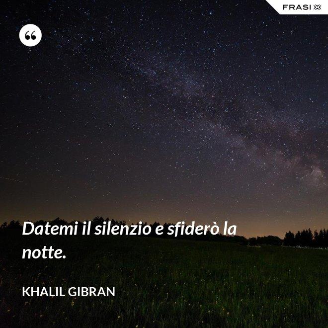 Datemi il silenzio e sfiderò la notte. - Khalil Gibran