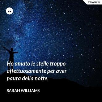 Ho amato le stelle troppo affettuosamente per aver paura della notte.
