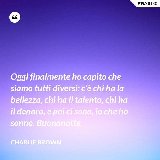 Oggi finalmente ho capito che siamo tutti diversi: c'è chi ha la bellezza, chi ha il talento, chi ha il denaro, e poi ci sono, io che ho sonno. Buonanotte. - Charlie Brown