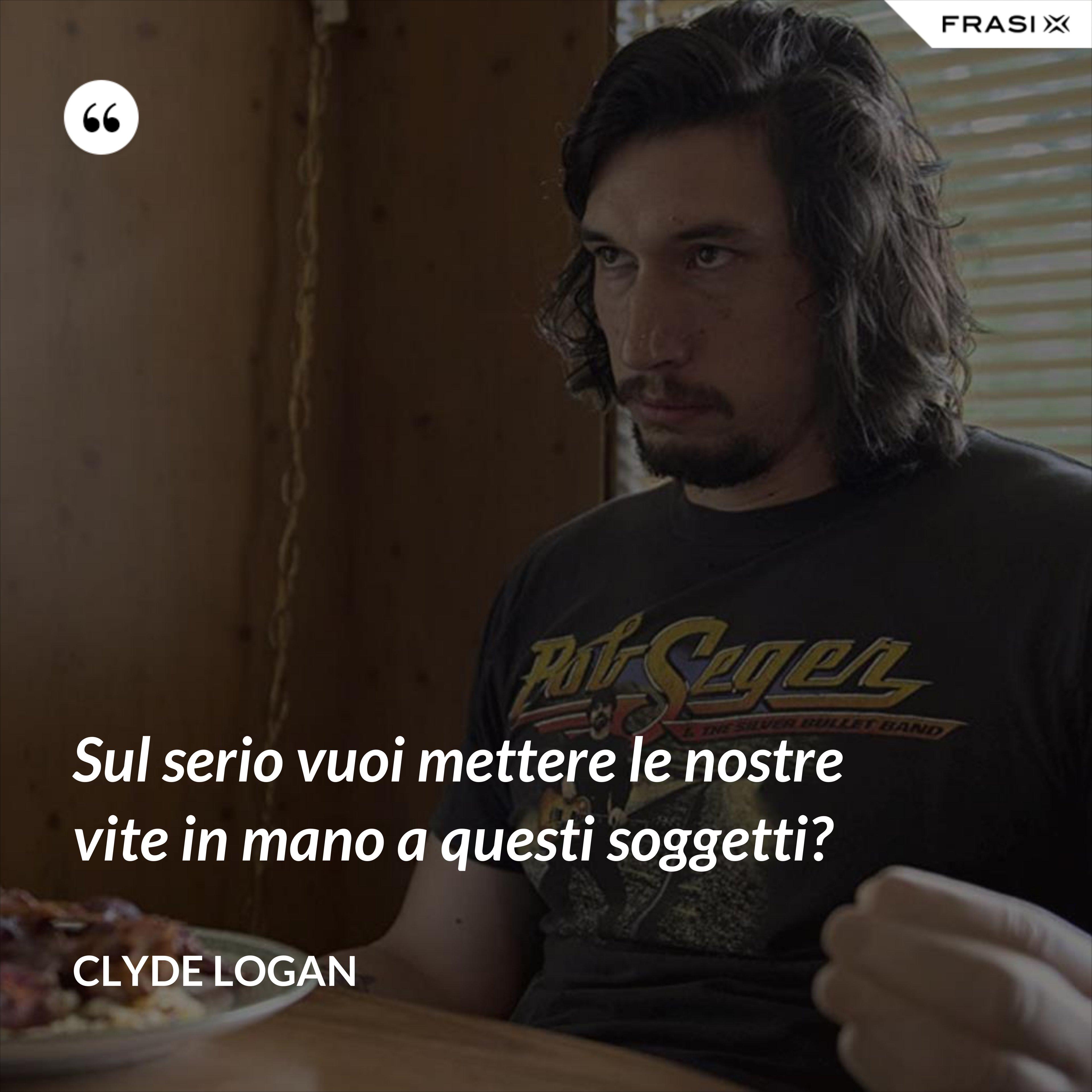 Sul serio vuoi mettere le nostre vite in mano a questi soggetti? - Clyde Logan