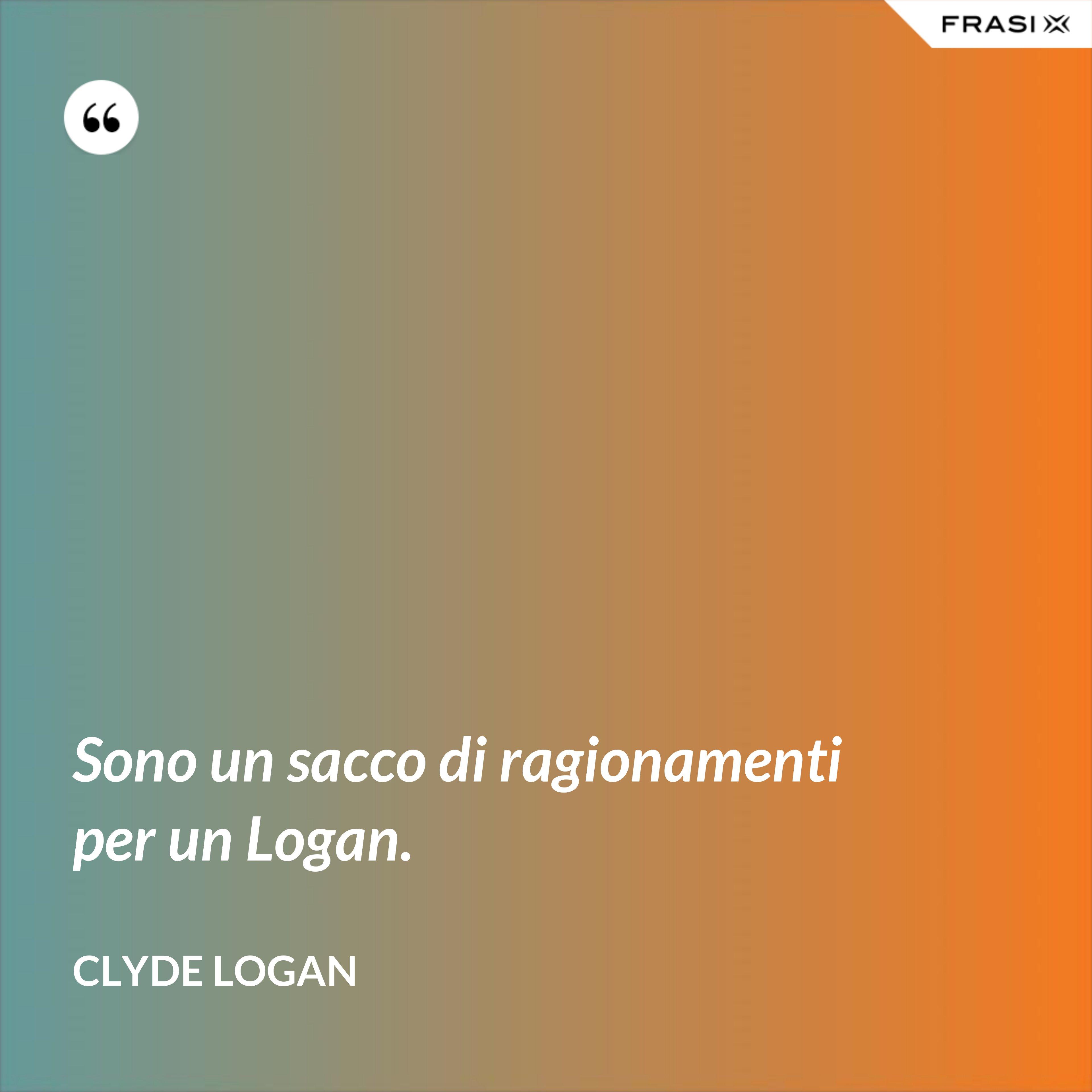 Sono un sacco di ragionamenti per un Logan. - Clyde Logan
