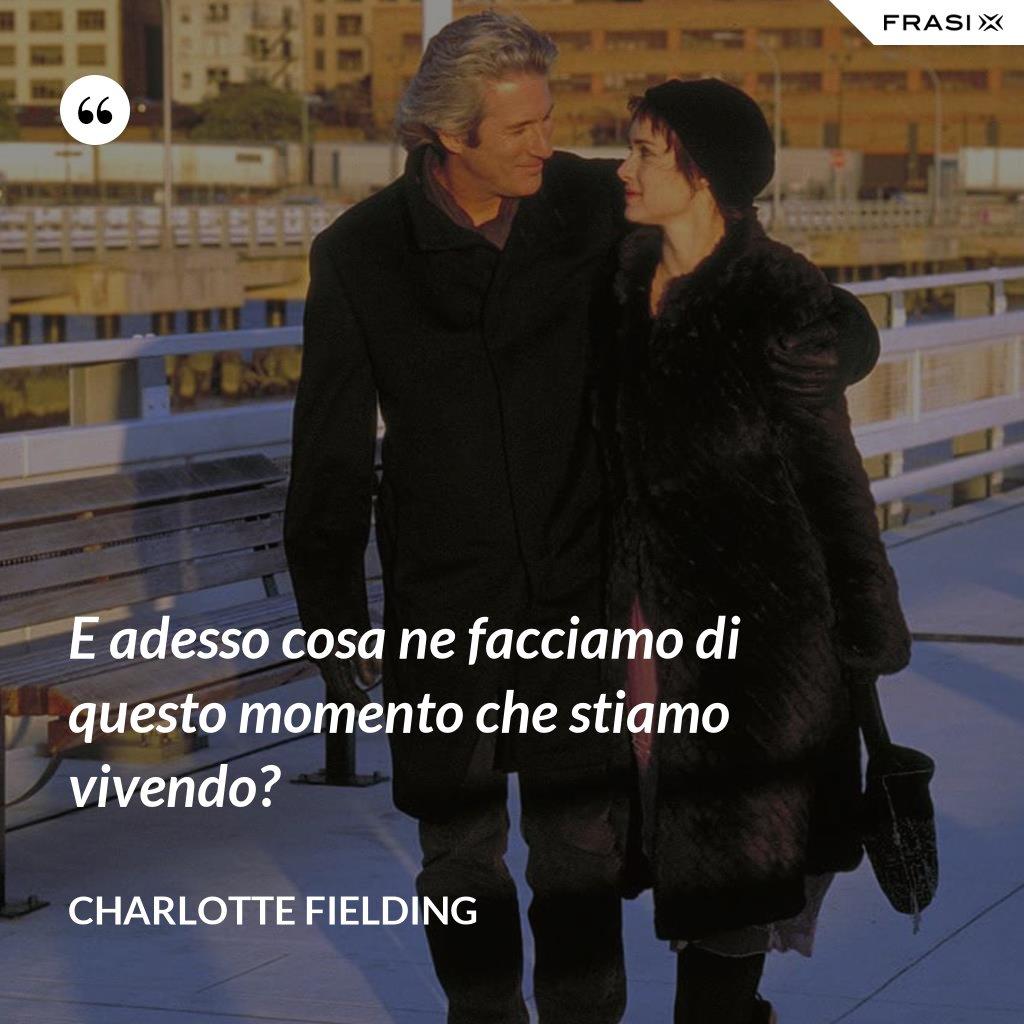 E adesso cosa ne facciamo di questo momento che stiamo vivendo? - Charlotte Fielding