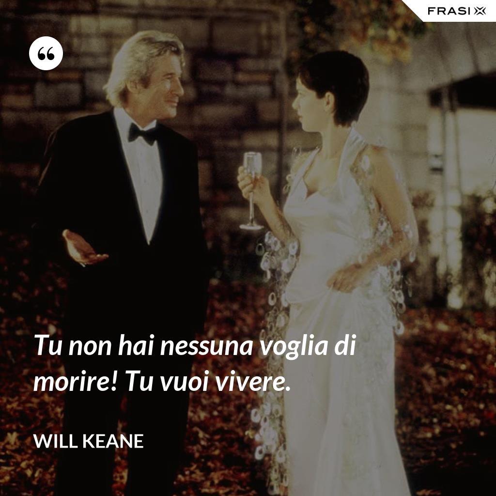 Tu non hai nessuna voglia di morire! Tu vuoi vivere. - Will Keane