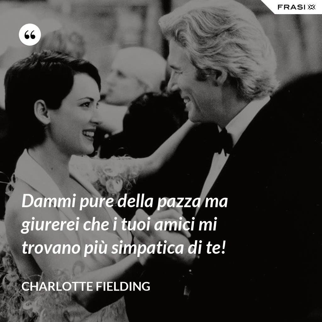 Dammi pure della pazza ma giurerei che i tuoi amici mi trovano più simpatica di te! - Charlotte Fielding