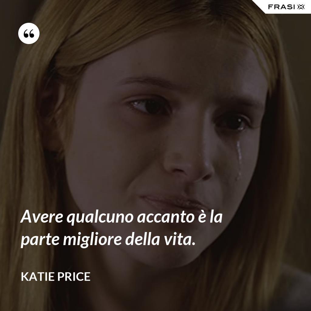 Avere qualcuno accanto è la parte migliore della vita. - Katie Price