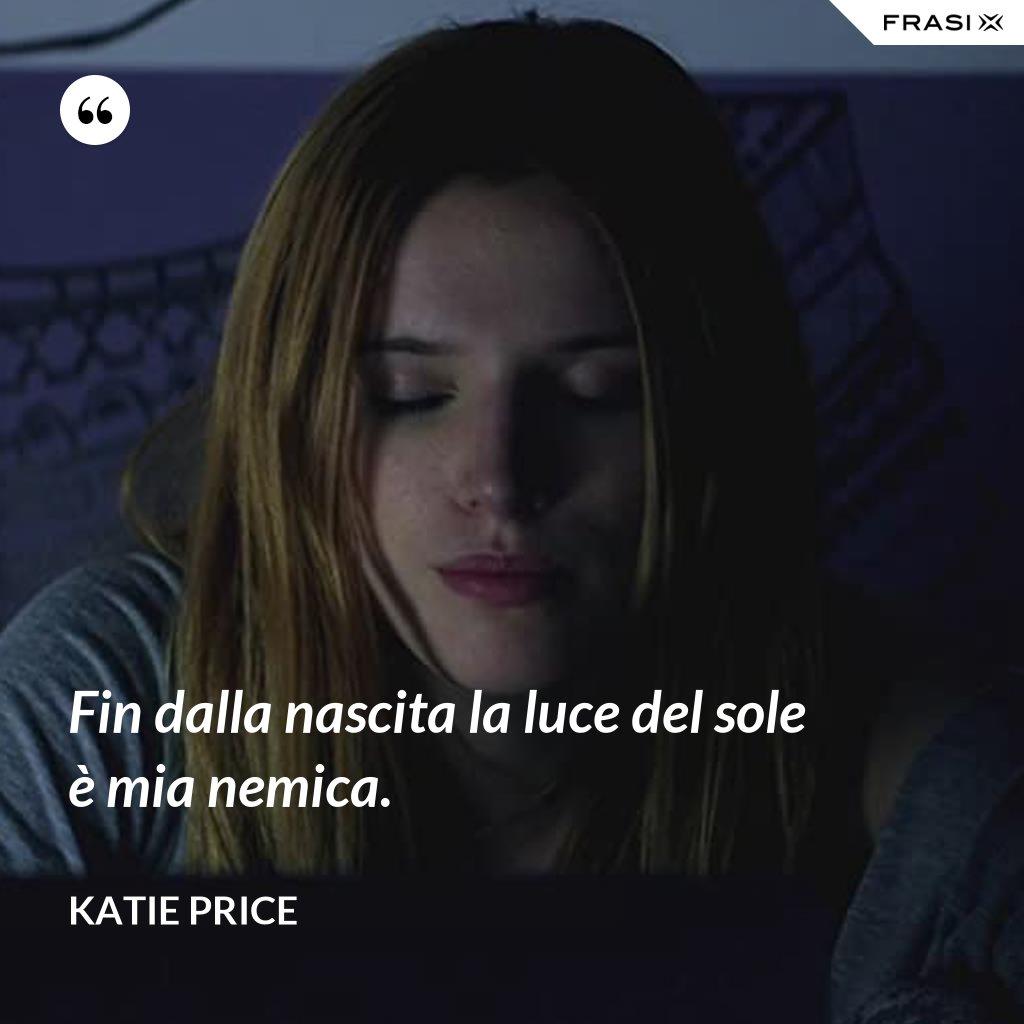Fin dalla nascita la luce del sole è mia nemica. - Katie Price