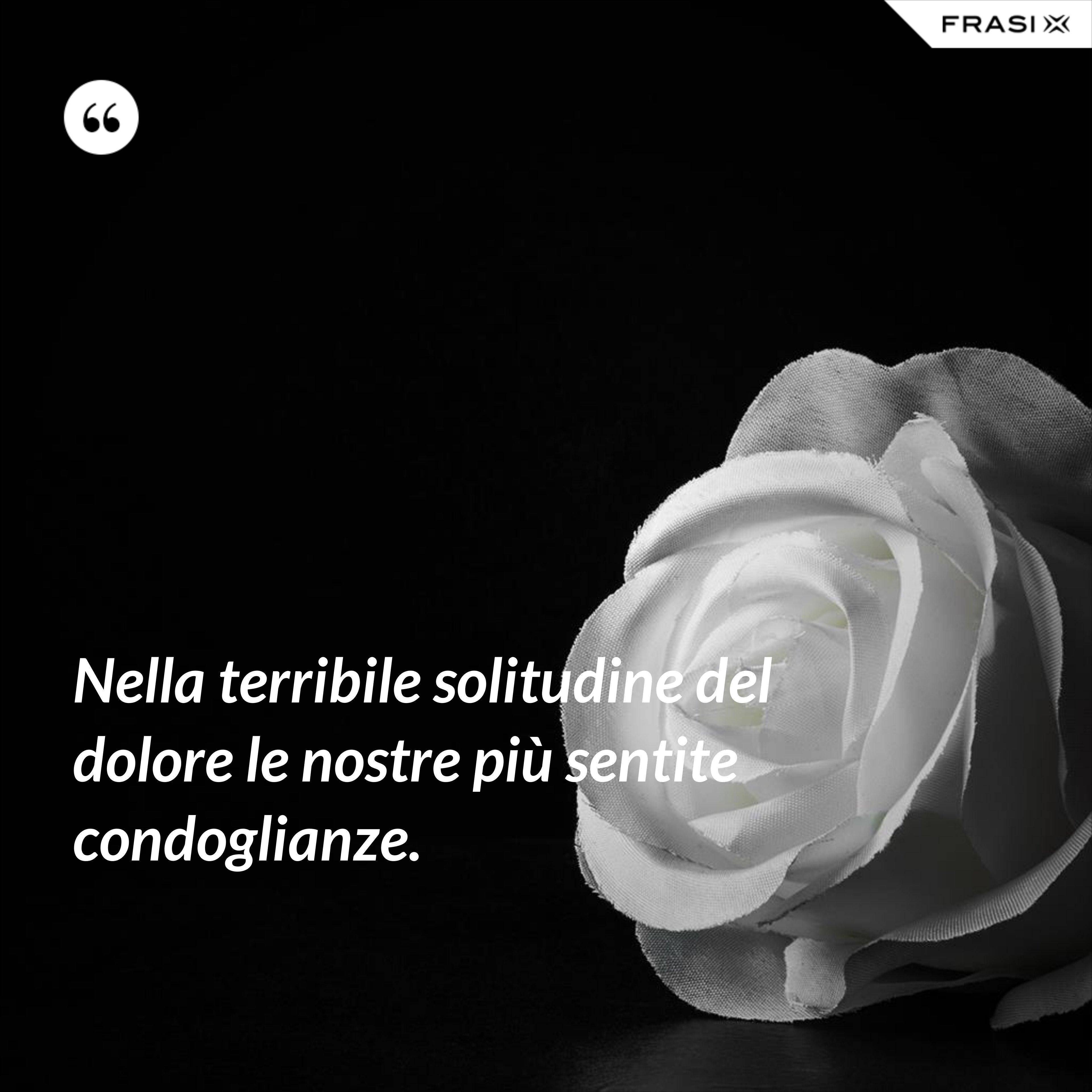 Nella terribile solitudine del dolore le nostre più sentite condoglianze. - Anonimo