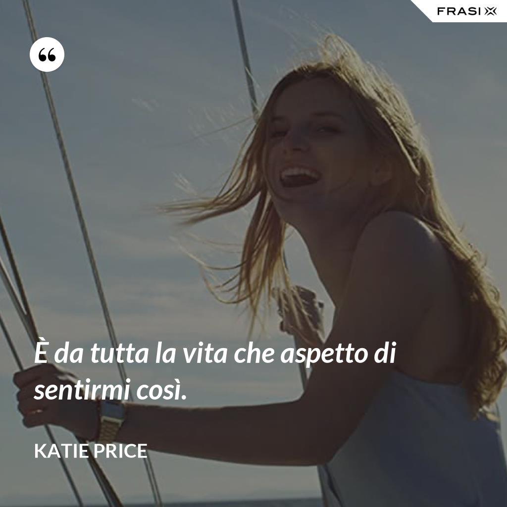 È da tutta la vita che aspetto di sentirmi così. - Katie Price