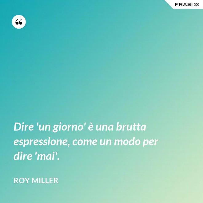 Dire 'un giorno' è una brutta espressione, come un modo per dire 'mai'. - Roy Miller