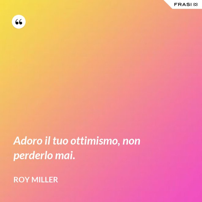 Adoro il tuo ottimismo, non perderlo mai. - Roy Miller