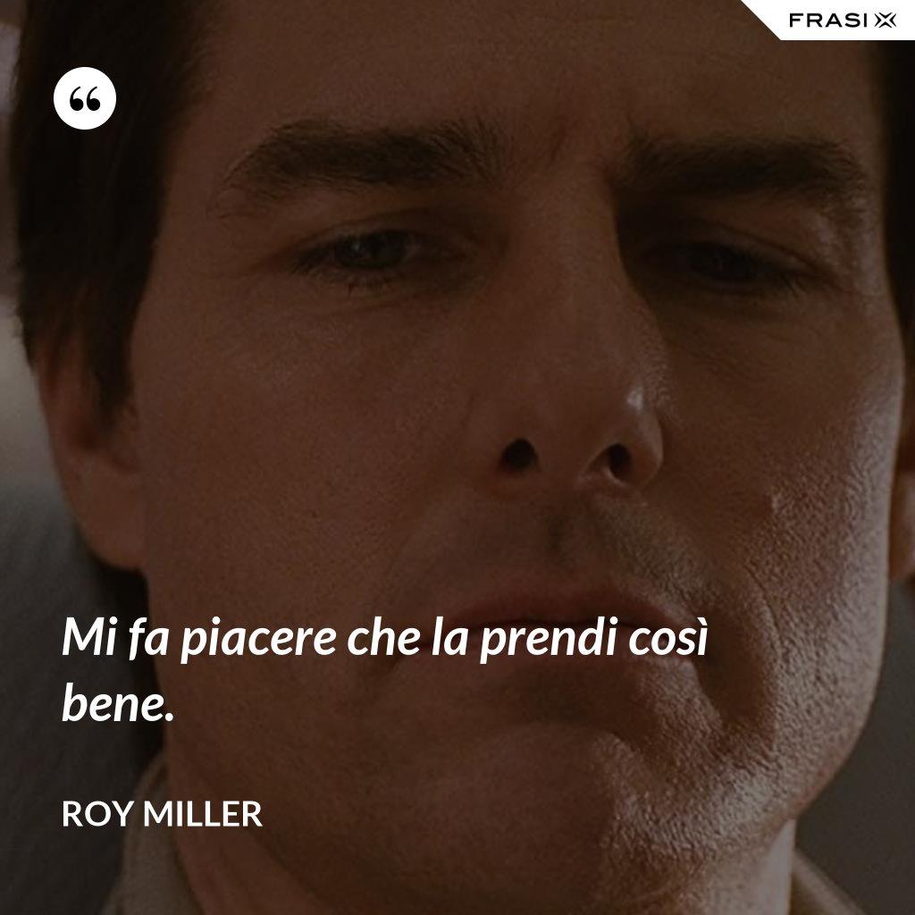 Mi fa piacere che la prendi così bene. - Roy Miller