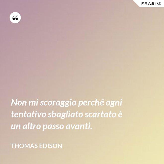 Non mi scoraggio perché ogni tentativo sbagliato scartato è un altro passo avanti. - Thomas Edison