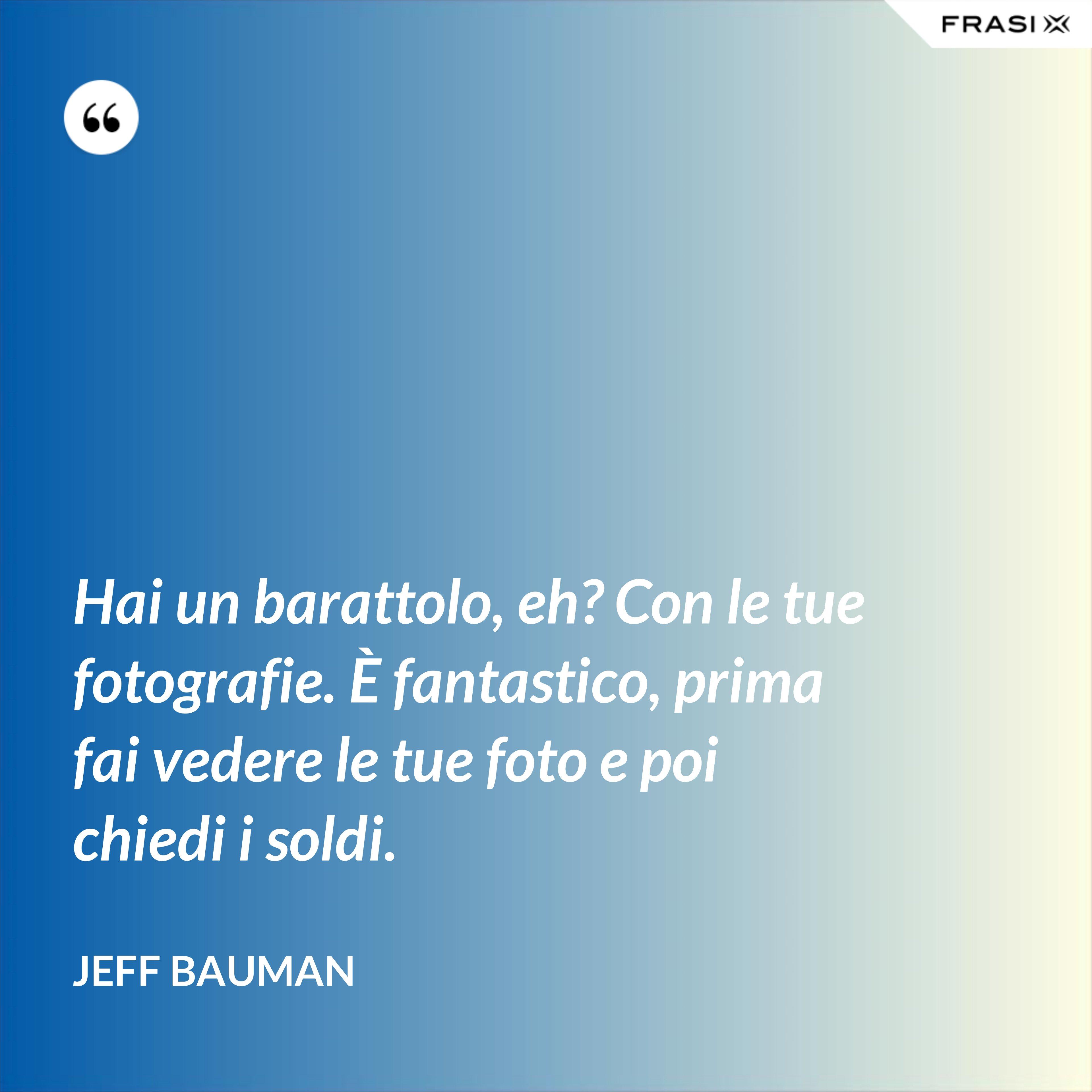 Hai un barattolo, eh? Con le tue fotografie. È fantastico, prima fai vedere le tue foto e poi chiedi i soldi. - Jeff Bauman
