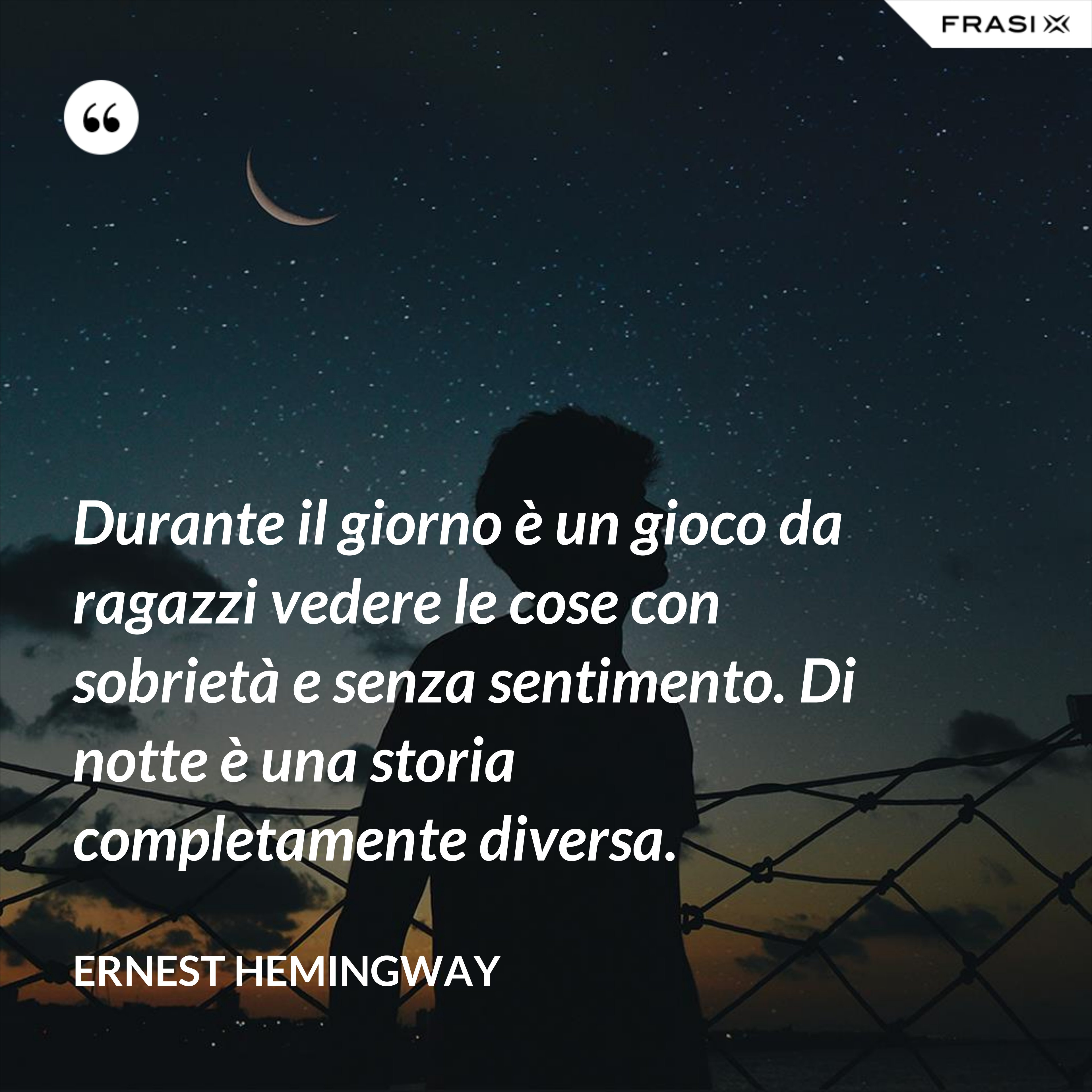 Durante il giorno è un gioco da ragazzi vedere le cose con sobrietà e senza sentimento. Di notte è una storia completamente diversa. - Ernest Hemingway