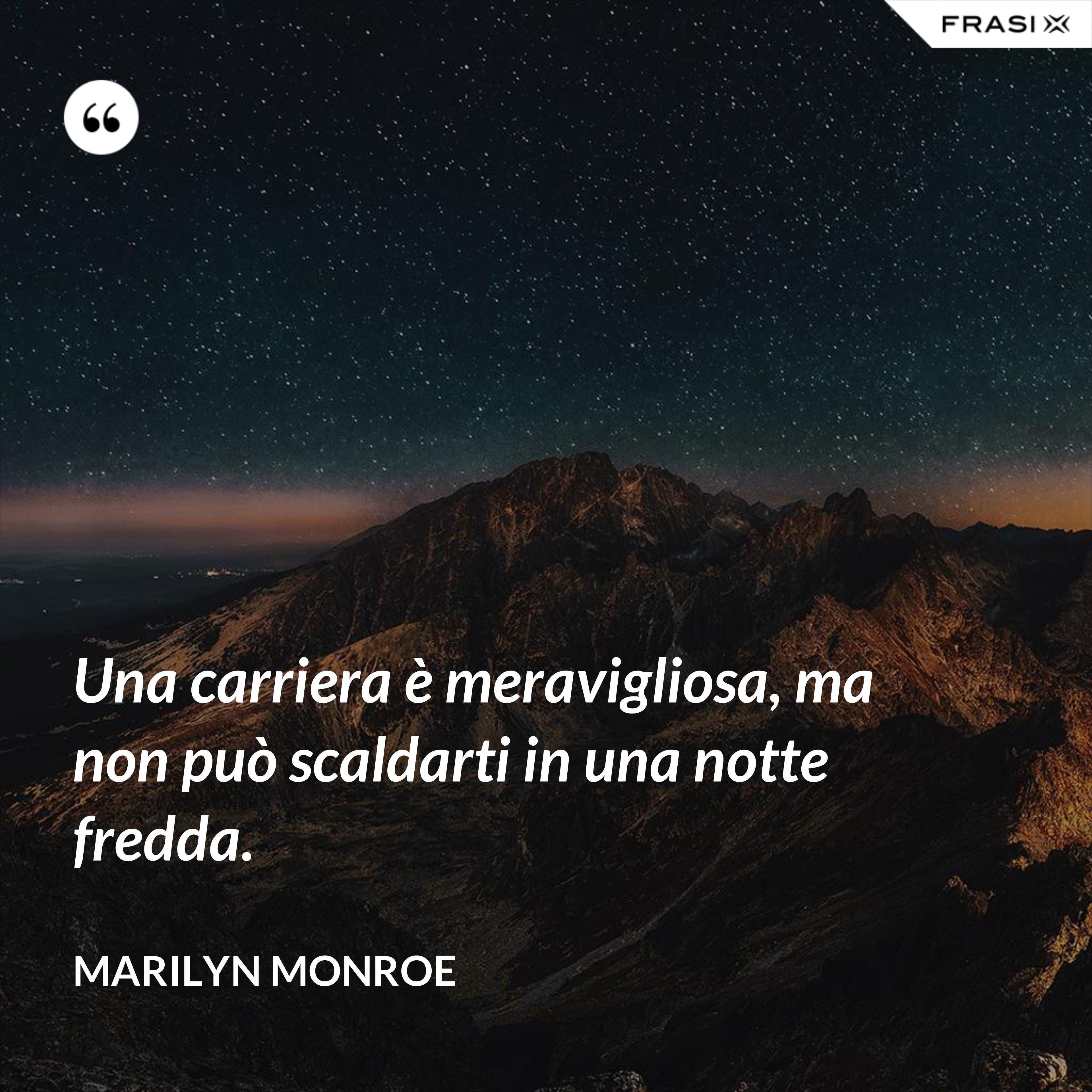 Una carriera è meravigliosa, ma non può scaldarti in una notte fredda. - Marilyn Monroe
