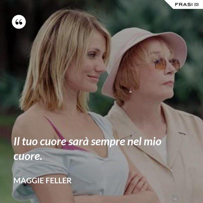 Il tuo cuore sarà sempre nel mio cuore. - Maggie Feller