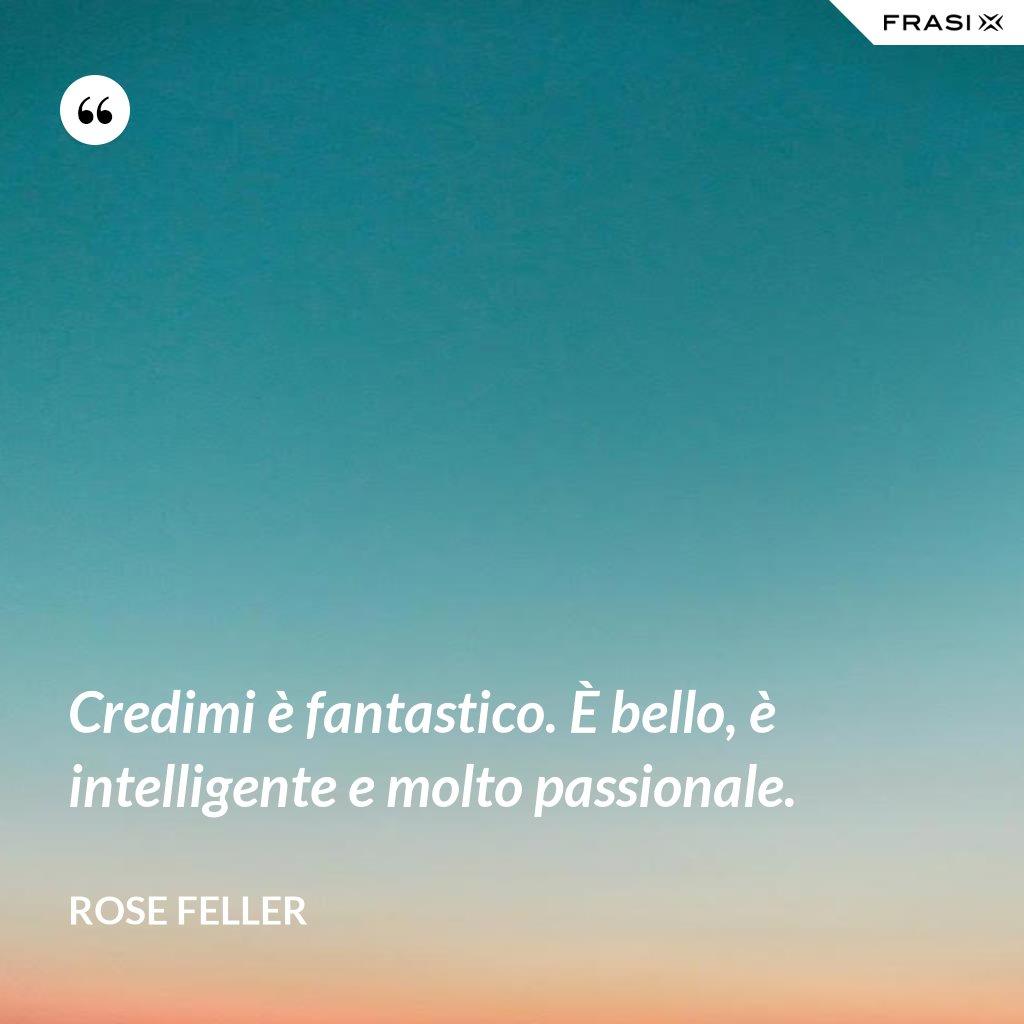 Credimi è fantastico. È bello, è intelligente e molto passionale. - Rose Feller