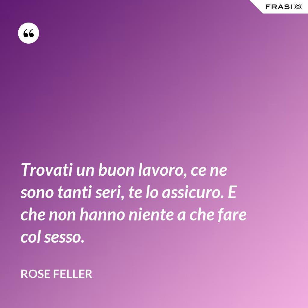 Trovati un buon lavoro, ce ne sono tanti seri, te lo assicuro. E che non hanno niente a che fare col sesso. - Rose Feller