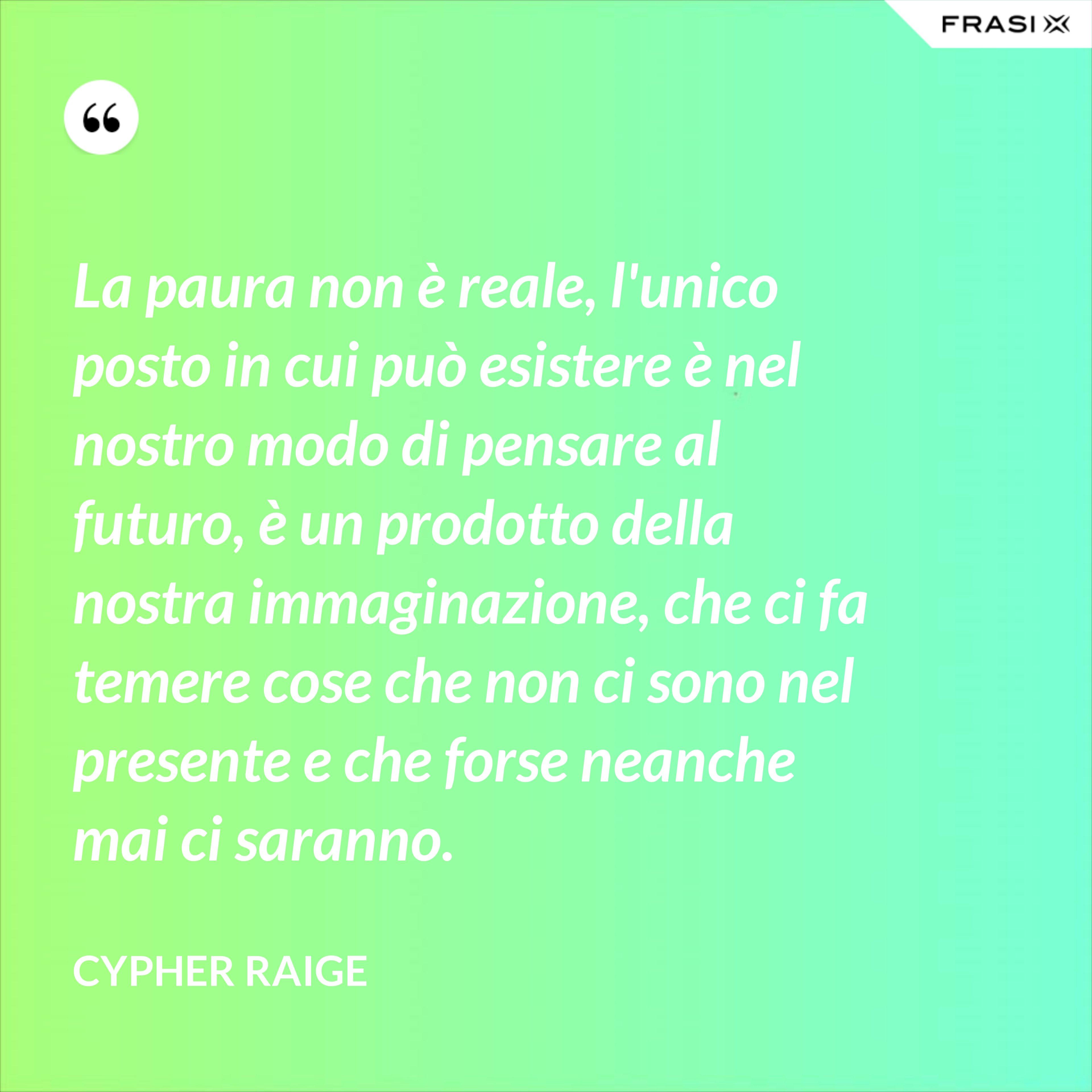 La paura non è reale, l'unico posto in cui può esistere è nel nostro modo di pensare al futuro, è un prodotto della nostra immaginazione, che ci fa temere cose che non ci sono nel presente e che forse neanche mai ci saranno. - Cypher Raige