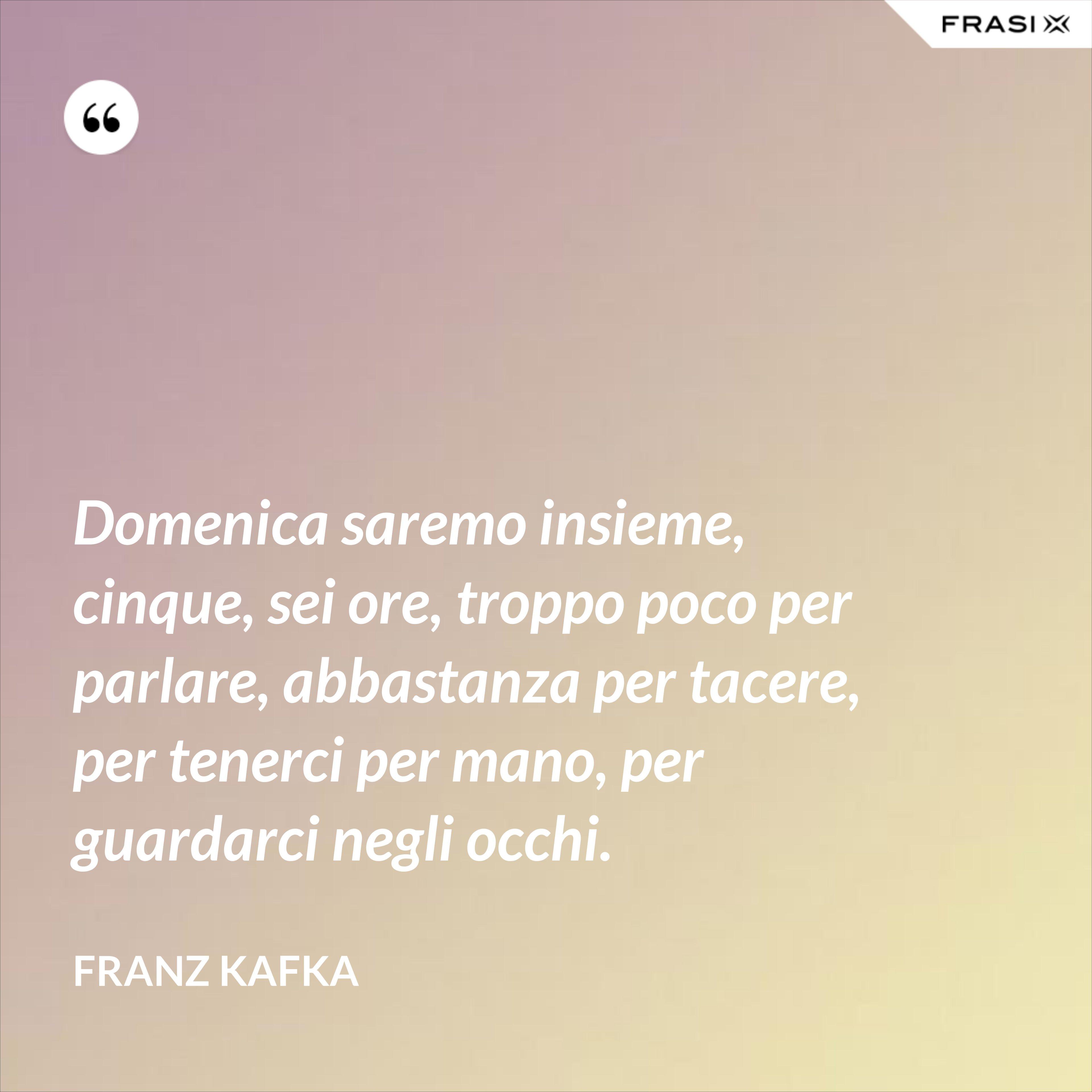 Domenica saremo insieme, cinque, sei ore, troppo poco per parlare, abbastanza per tacere, per tenerci per mano, per guardarci negli occhi. - Franz Kafka
