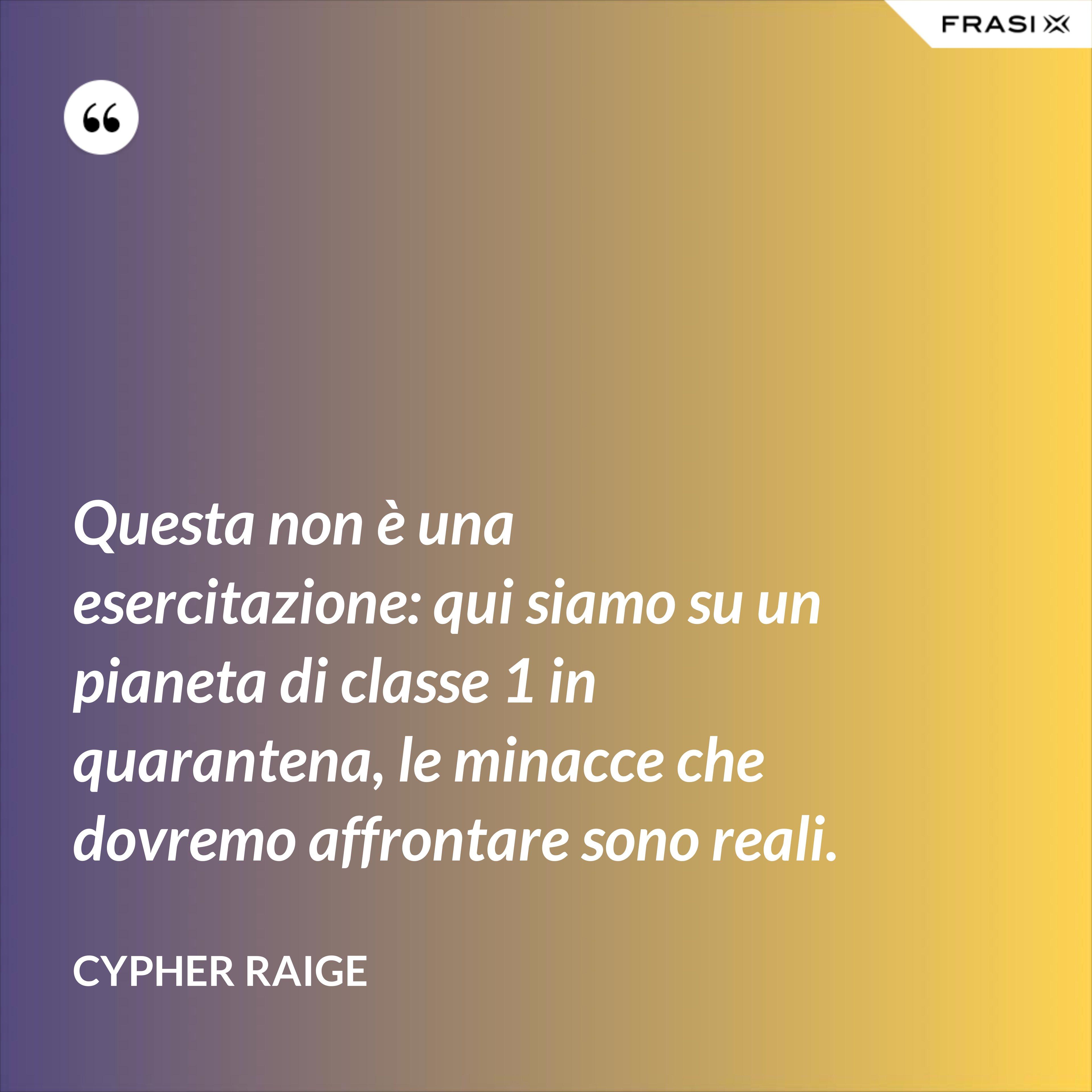 Questa non è una esercitazione: qui siamo su un pianeta di classe 1 in quarantena, le minacce che dovremo affrontare sono reali. - Cypher Raige