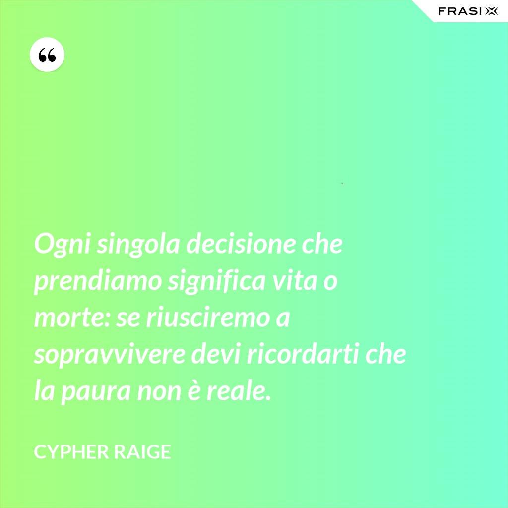 Ogni singola decisione che prendiamo significa vita o morte: se riusciremo a sopravvivere devi ricordarti che la paura non è reale. - Cypher Raige