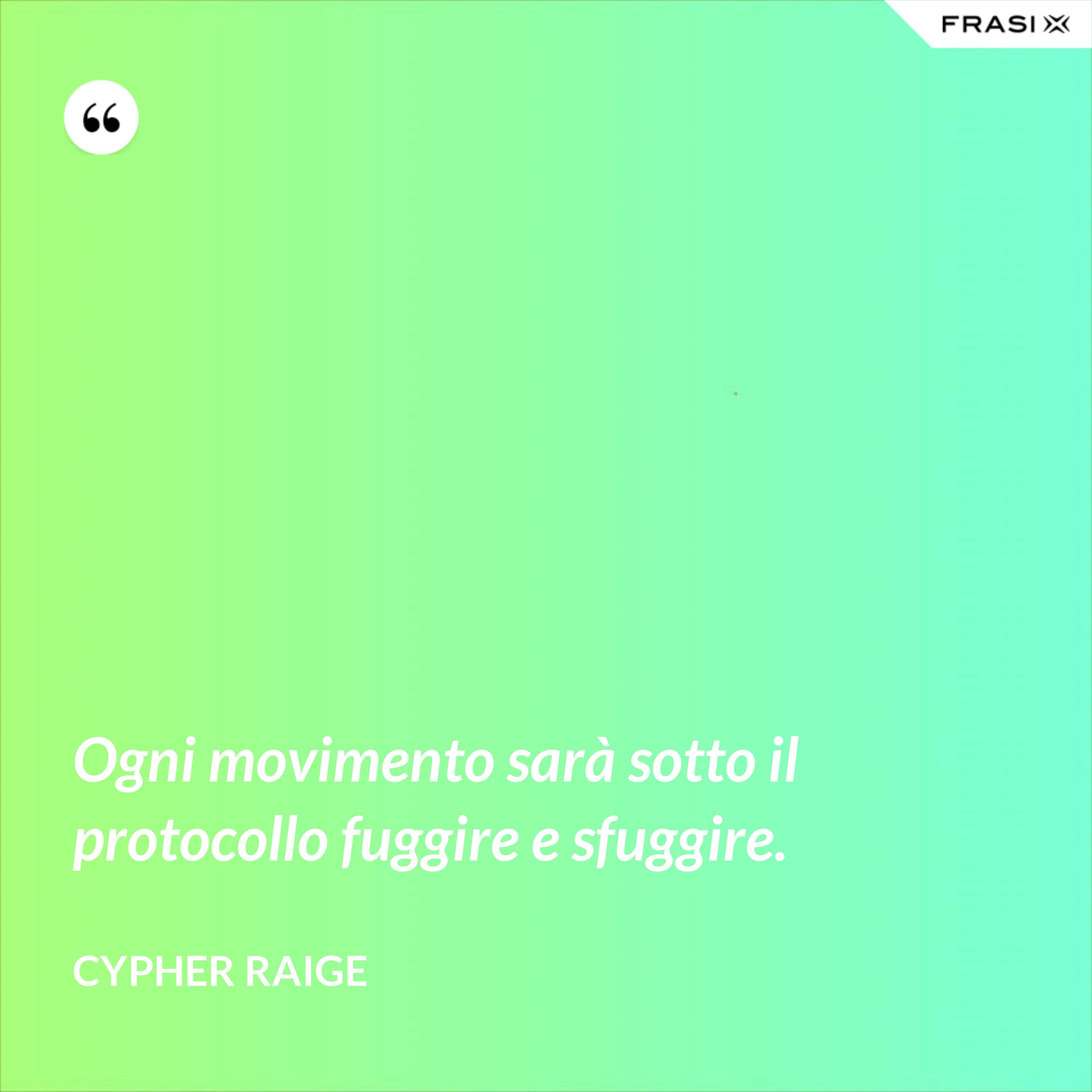 Ogni movimento sarà sotto il protocollo fuggire e sfuggire. - Cypher Raige