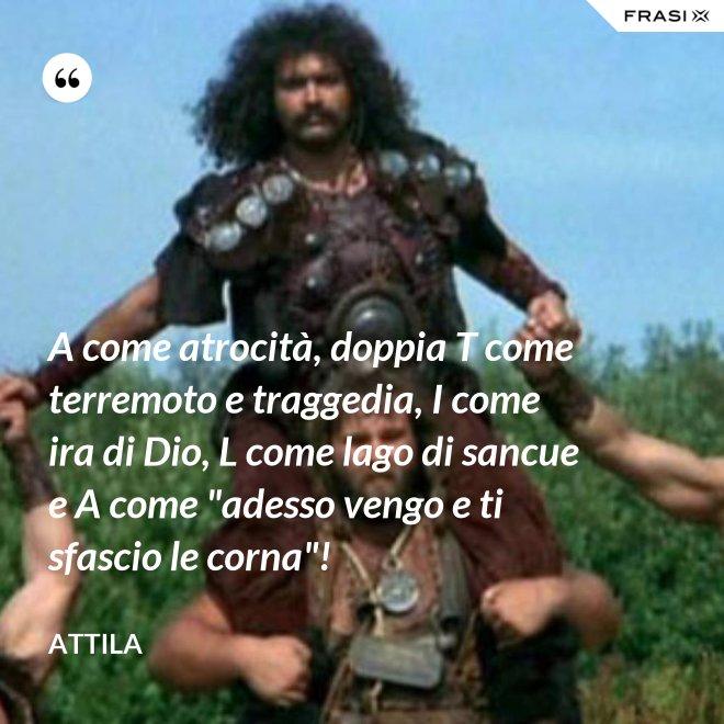 """A come atrocità, doppia T come terremoto e traggedia, I come ira di Dio, L come lago di sancue e A come """"adesso vengo e ti sfascio le corna""""! - Attila"""