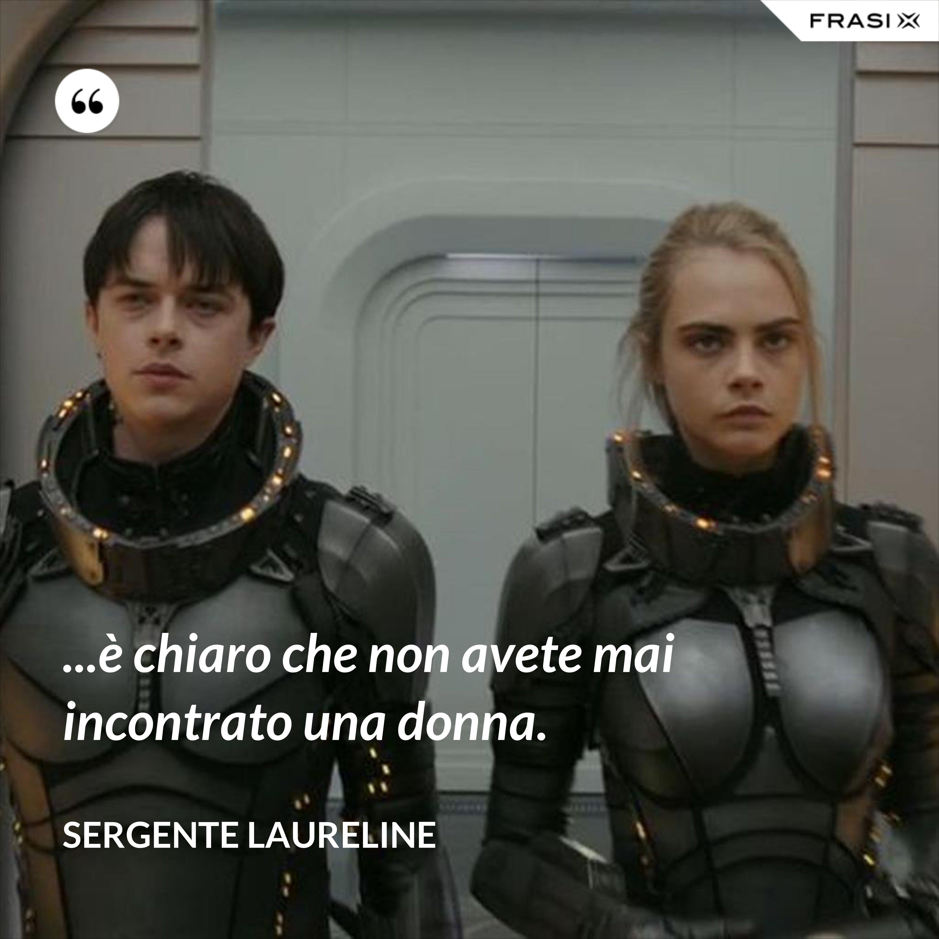 ...è chiaro che non avete mai incontrato una donna. - Sergente Laureline