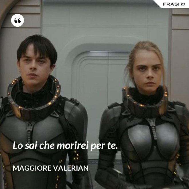 Lo sai che morirei per te. - Maggiore Valerian