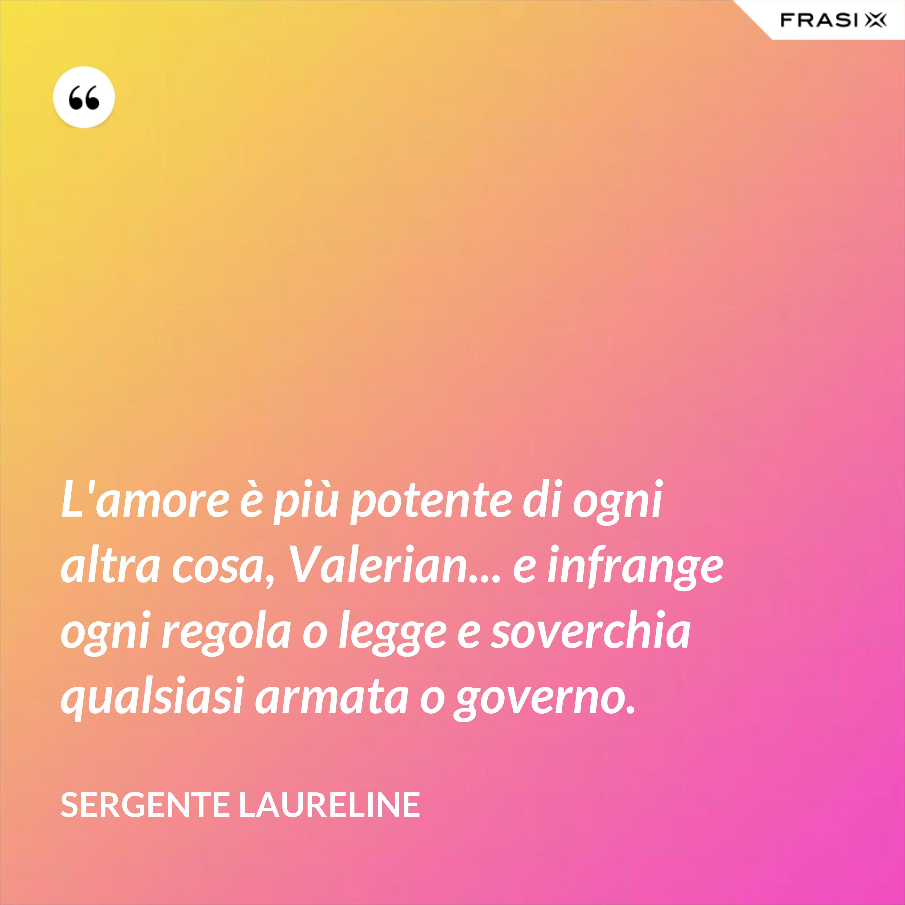 L'amore è più potente di ogni altra cosa, Valerian... e infrange ogni regola o legge e soverchia qualsiasi armata o governo. - Sergente Laureline