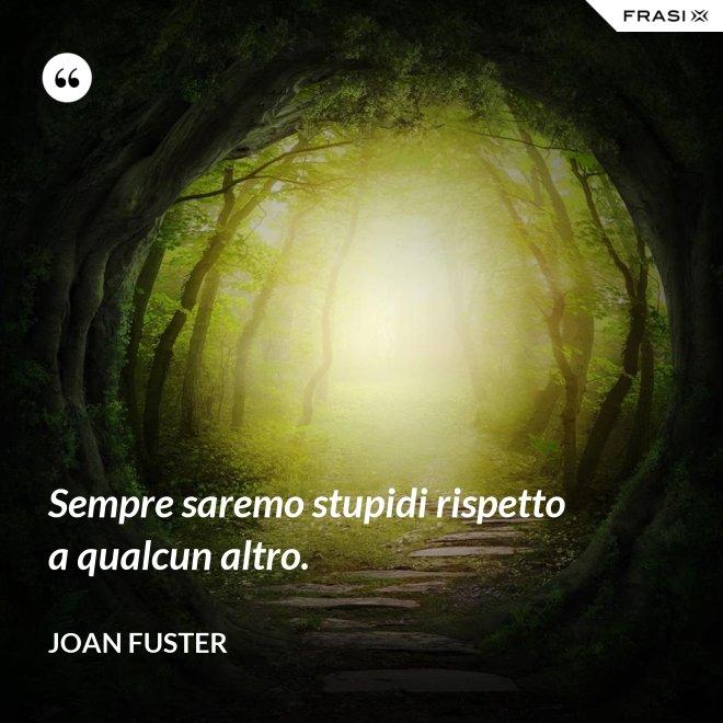 Sempre saremo stupidi rispetto a qualcun altro. - Joan Fuster