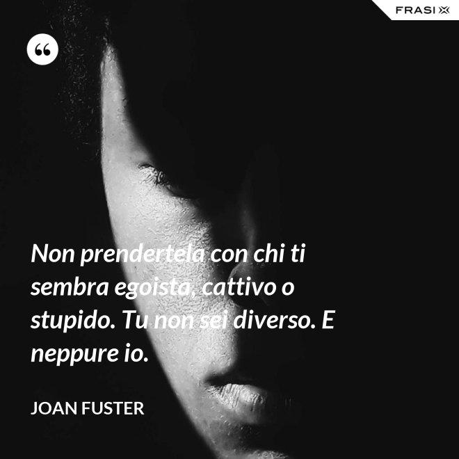 Non prendertela con chi ti sembra egoista, cattivo o stupido. Tu non sei diverso. E neppure io. - Joan Fuster