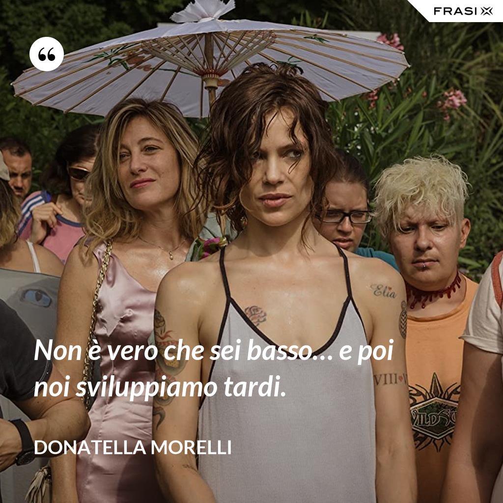Non è vero che sei basso… e poi noi sviluppiamo tardi. - Donatella Morelli