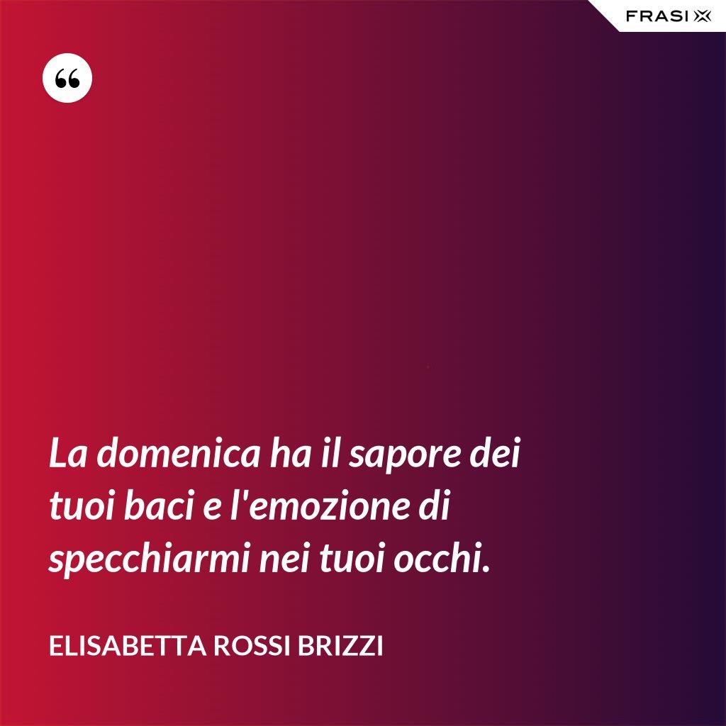 La domenica ha il sapore dei tuoi baci e l'emozione di specchiarmi nei tuoi occhi. - Elisabetta Rossi Brizzi