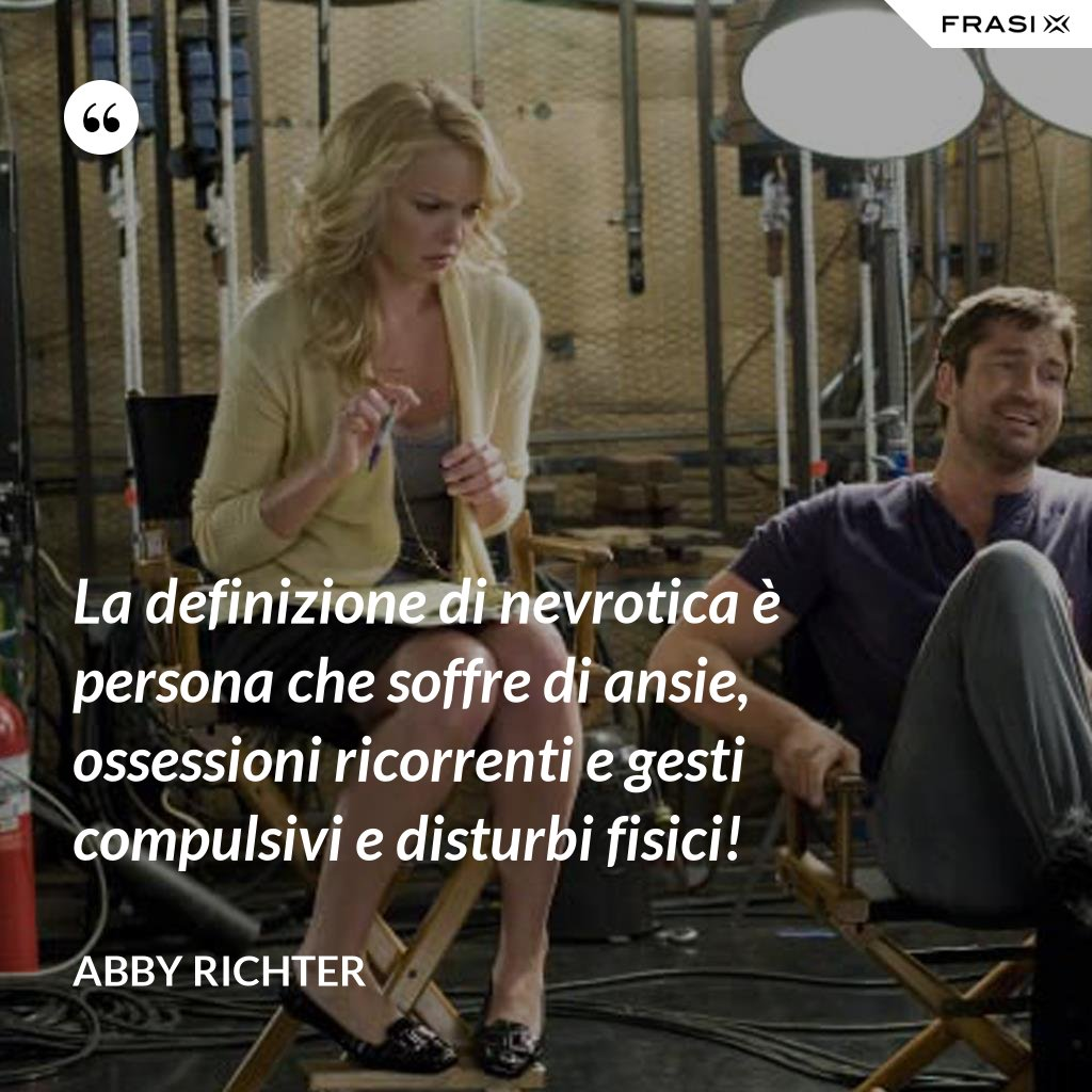La definizione di nevrotica è persona che soffre di ansie, ossessioni ricorrenti e gesti compulsivi e disturbi fisici! - Abby Richter
