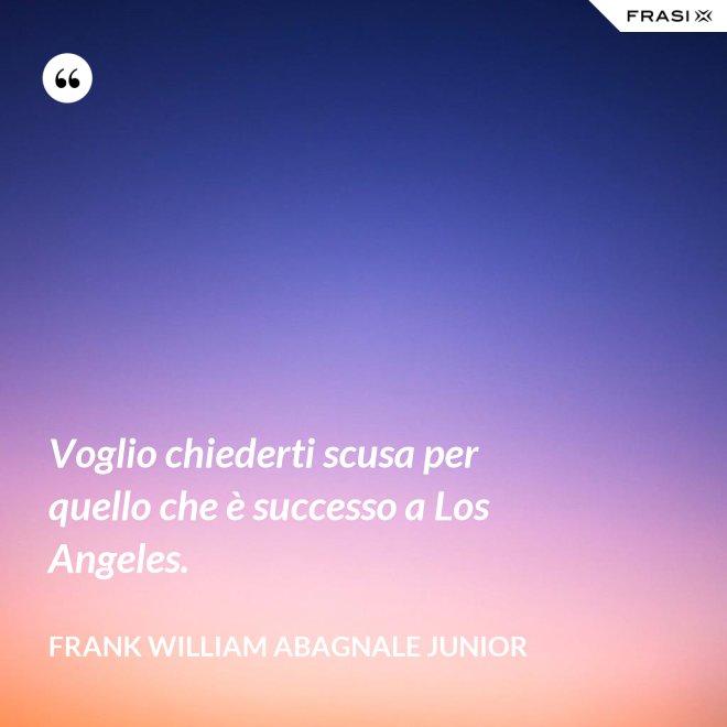 Voglio chiederti scusa per quello che è successo a Los Angeles. - Frank William Abagnale Junior
