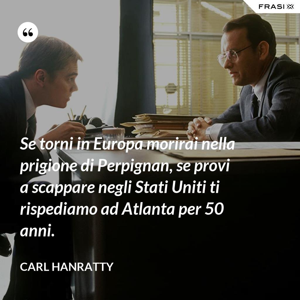 Se torni in Europa morirai nella prigione di Perpignan, se provi a scappare negli Stati Uniti ti rispediamo ad Atlanta per 50 anni. - Carl Hanratty