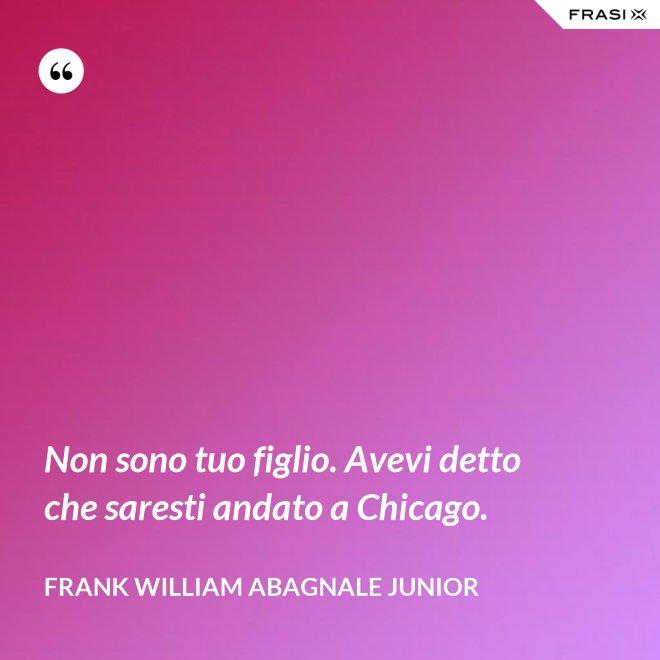 Non sono tuo figlio. Avevi detto che saresti andato a Chicago. - Frank William Abagnale Junior