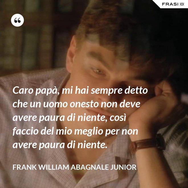 Caro papà, mi hai sempre detto che un uomo onesto non deve avere paura di niente, così faccio del mio meglio per non avere paura di niente. - Frank William Abagnale Junior