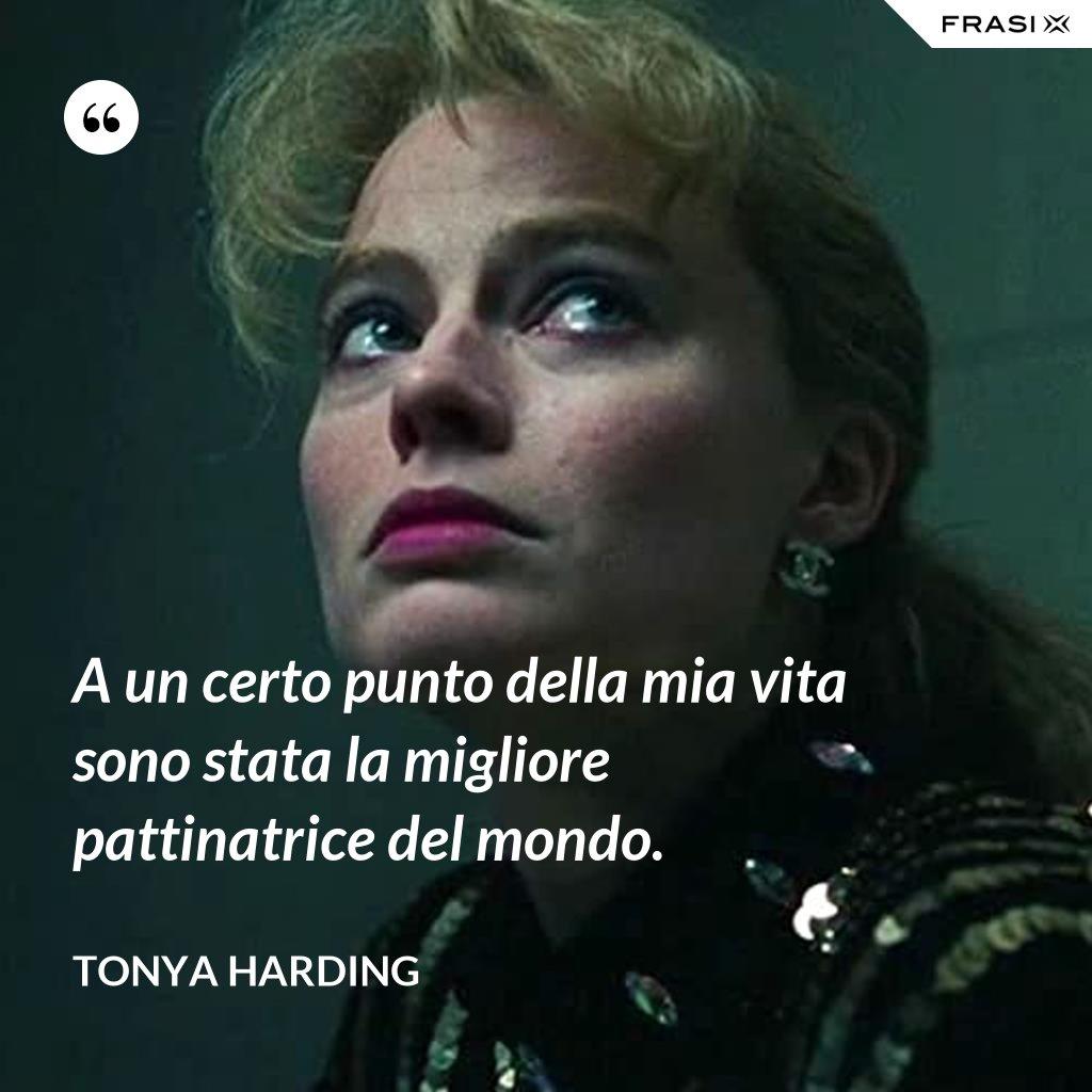 A un certo punto della mia vita sono stata la migliore pattinatrice del mondo. - Tonya Harding