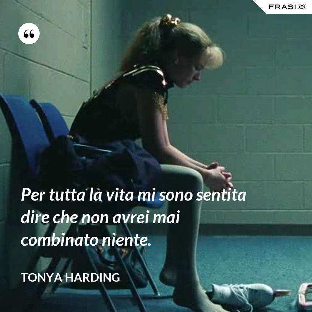 Per tutta la vita mi sono sentita dire che non avrei mai combinato niente. - Tonya Harding
