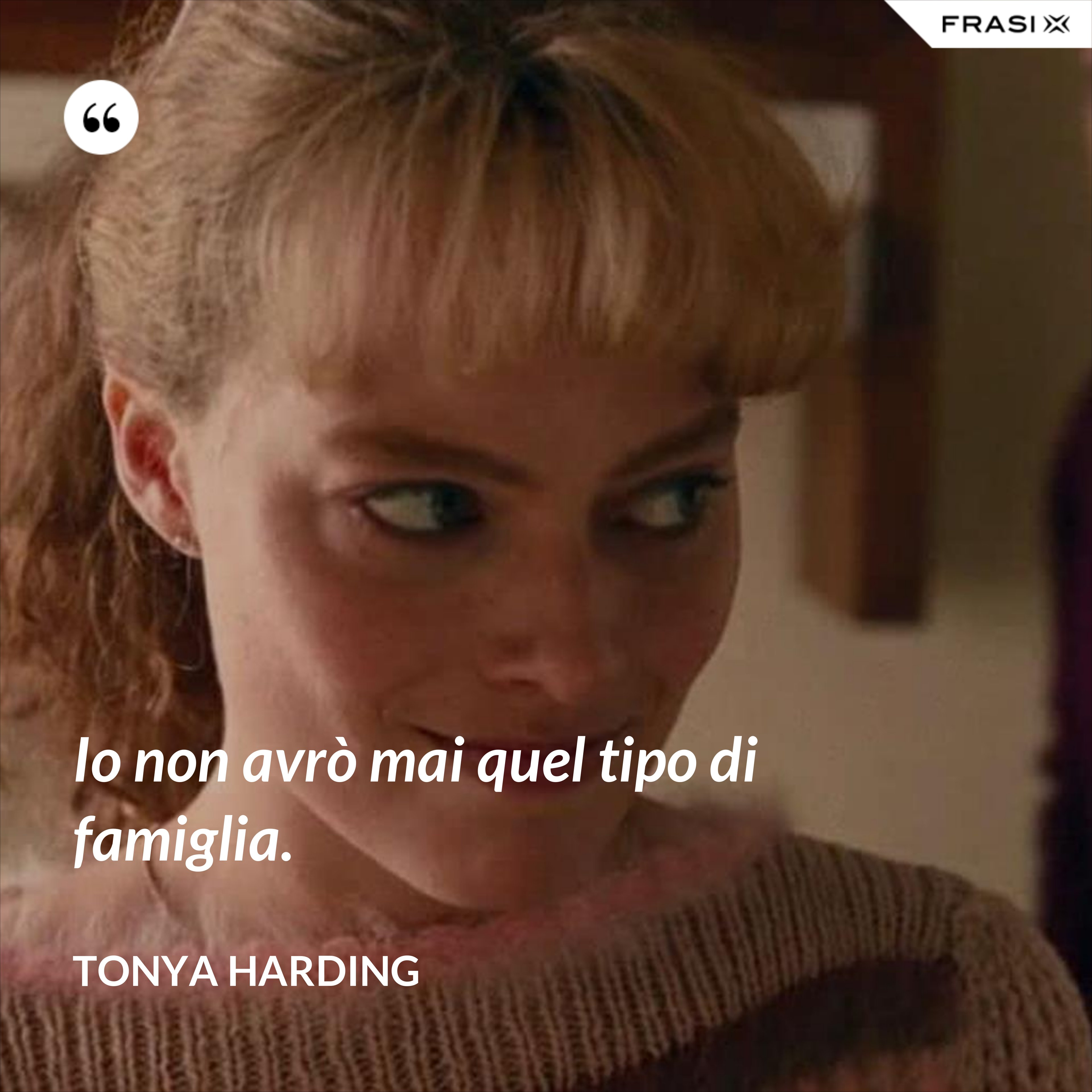 Io non avrò mai quel tipo di famiglia. - Tonya Harding