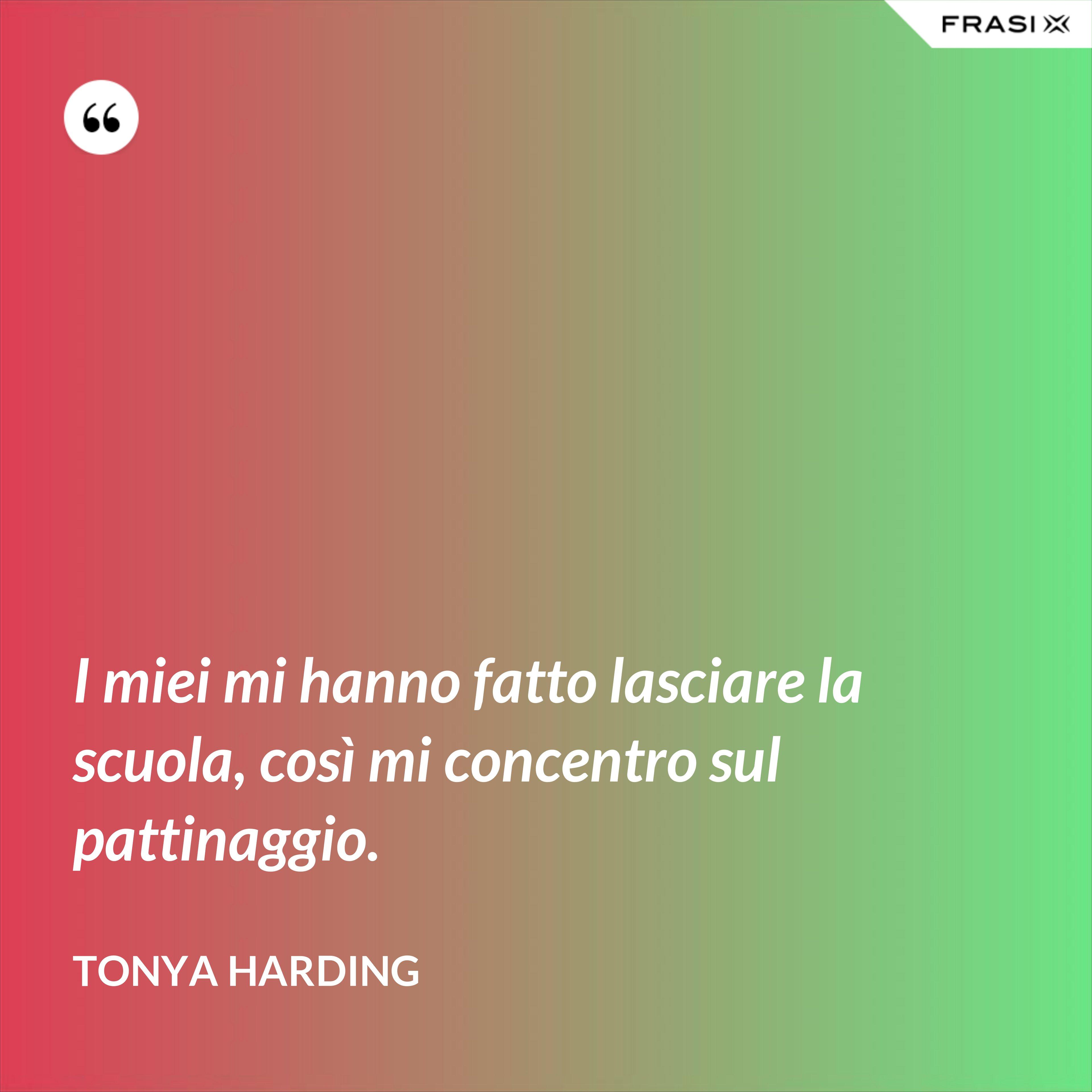 I miei mi hanno fatto lasciare la scuola, così mi concentro sul pattinaggio. - Tonya Harding