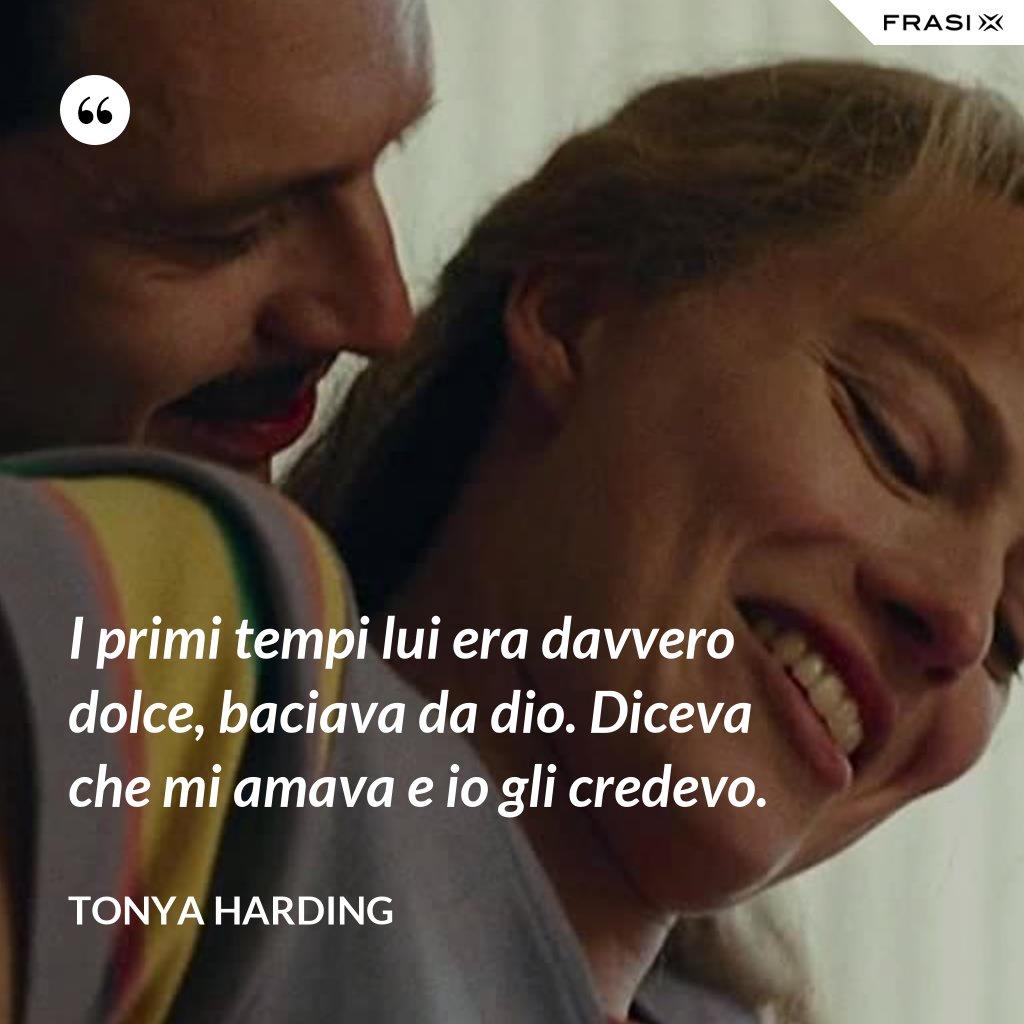 I primi tempi lui era davvero dolce, baciava da dio. Diceva che mi amava e io gli credevo. - Tonya Harding