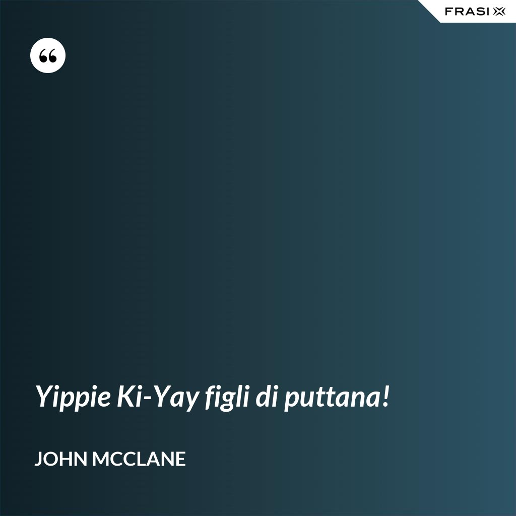 Yippie Ki-Yay figli di puttana! - John McClane