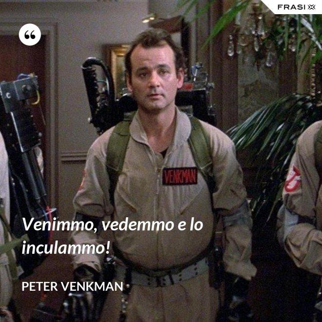 Venimmo, vedemmo e lo inculammo! - Peter Venkman